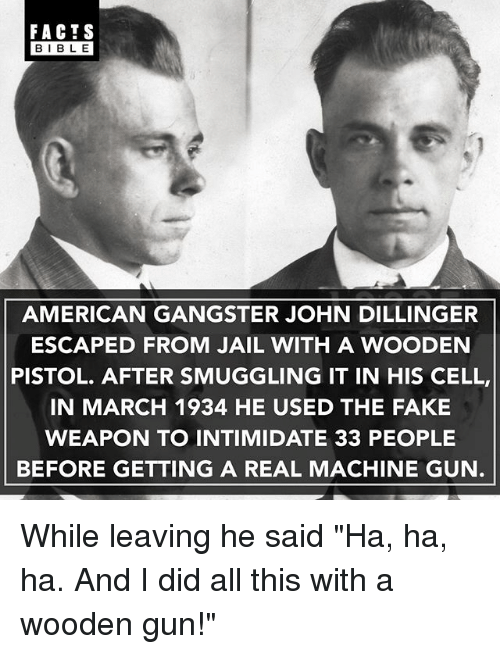 "Facts, Fake, and Jail: FACTS  BIBLE  AMERICAN GANGSTER JOHN DILLINGER  ESCAPED FROM JAIL WITH A WOODEN  PISTOL. AFTER SMUGGLING IT IN HIS CELL,  IN MARCH 1934 HE USED THE FAKE  WEAPON TO INTIMIDATE 33 PEOPLE  BEFORE GETTING A REAL MACHINE GUN While leaving he said ""Ha, ha, ha. And I did all this with a wooden gun!"""