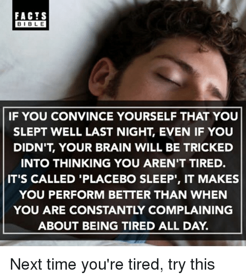 "Bibled: FACTS  BIBLE  BIBL E  IF YOU CONVINCE YOURSELF THAT YOU  SLEPT WELL LAST NIGHT, EVEN IF YOUU  DIDN'T, YOUR BRAIN WILL BE TRICKED  INTO THINKING YOU AREN'T TIRED.  IT'S CALLED 'PLACEBO SLEEP"", IT MAKES  YOU PERFORM BETTER THAN WHEN  YOU ARE CONSTANTLY COMPLAINING  ABOUT BEING TIRED ALL DAY. Next time you're tired, try this"