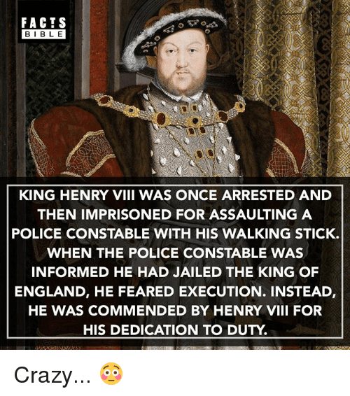 Bibled: FACTS  BIBLE  BIBL E  KING HENRY VIII WAS ONCE ARRESTED AND  THEN IMPRISONED FOR ASSAULTING A  POLICE CONSTABLE WITH HIS WALKING STICK.  WHEN THE POLICE CONSTABLE WAS  INFORMED HE HAD JAILED THE KING OF  ENGLAND, HE FEARED EXECUTION. INSTEAD,  HE WAS COMMENDED BY HENRY VIII FOR  HIS DEDICATION TO DUTY Crazy... 😳