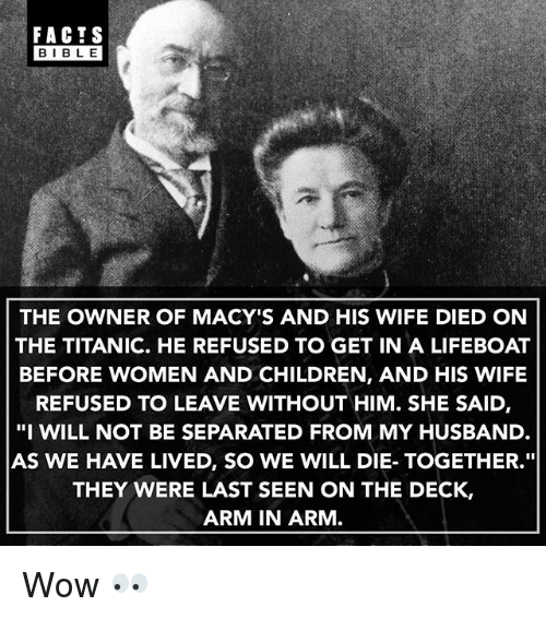 """Bibled: FACTS  BIBLE  BIBL E  THE OWNER OF MACY'S AND HIS WIFE DIED ON  THE TITANIC. HE REFUSED TO GET IN A LIFEBOAT  BEFORE WOMEN AND CHILDREN, AND HIS WIFE  REFUSED TO LEAVE WITHOUT HIM. SHE SAID,  """"I WILL NOT BE SEPARATED FROM MY HUSBAND  AS WE HAVE LIVED, SO WE WILL DIE- TOGETHER.""""  THEY WERE LAST SEEN ON THE DECK,  ARM IN ARM Wow 👀"""