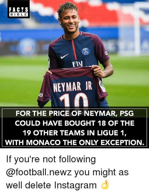ligue 1: FACTS  BIBLE  FlV  NEYMAR JR  FOR THE PRICE OF NEYMAR, PSG  COULD HAVE BOUGHT 18 OF THE  19 OTHER TEAMS IN LIGUE 1,  WITH MONACO THE ONLY EXCEPTION If you're not following @football.newz you might as well delete Instagram 👌