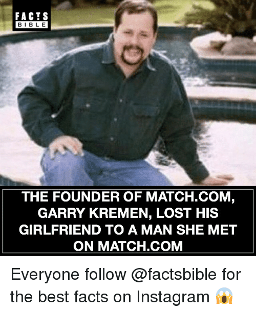 Match Com: FACTS  BIBLE  THE FOUNDER OF MATCH.COM  GARRY KREMEN, LOST HIS  GIRLFRIEND TO A MAN SHE MET  ON MATCH.COM Everyone follow @factsbible for the best facts on Instagram 😱
