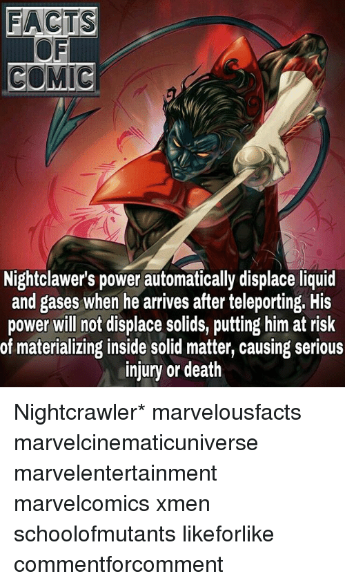 Nightcrawler: FACTS  COMIC  Nightclawer's power automatically displace liquid  and gases when he arrives after teleporting. His  power will not displace solids, putting him at risk  of materializing inside solid matter, causing serious  injury or death Nightcrawler* marvelousfacts marvelcinematicuniverse marvelentertainment marvelcomics xmen schoolofmutants likeforlike commentforcomment