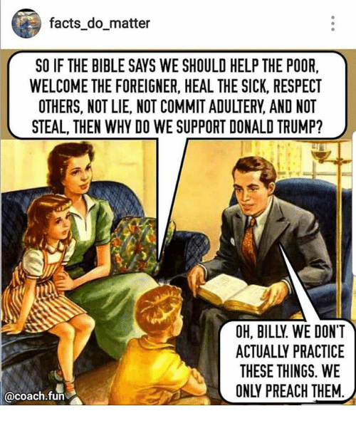 Donald Trump, Facts, and Preach: facts domatter  SO IF THE BIBLE SAYS WE SHOULD HELP THE POOR,  WELCOME THE FOREIGNER, HEAL THE SICK, RESPECT  OTHERS, NOT LIE, NOT COMMIT ADULTERY, AND NOT  STEAL, THEN WHY DO WE SUPPORT DONALD TRUMP?  OH, BILLY WE DONT  ACTUALLY PRACTICE  THESE THINGS. WE  ONLY PREACH THEM  acoach.fun