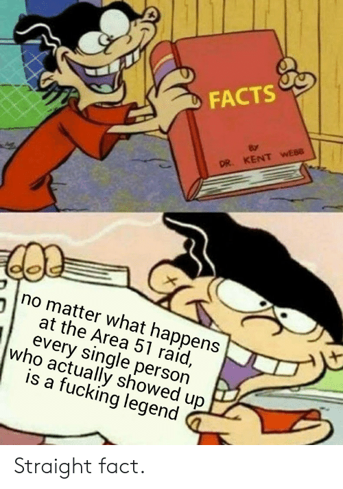 Facts, Fucking, and Single: FACTS  DR. KENT WEBB  no matter what happens  at the Area 51 raid,  every single person  who actually showed up  is a fucking legend Straight fact.