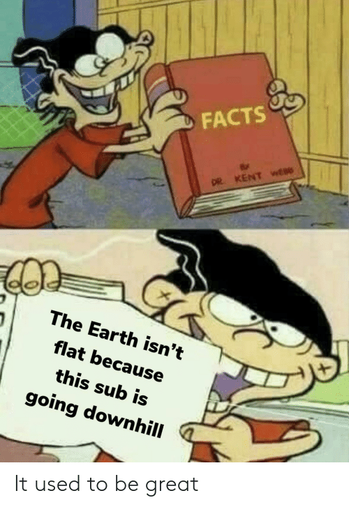 Facts, Reddit, and Earth: FACTS  DR KENT wt  The Earth isn't  flat because  this sub is  going downhill It used to be great