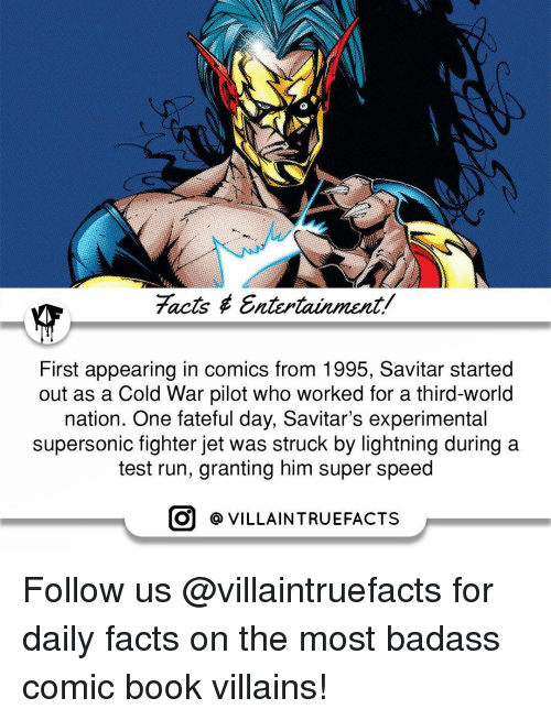 Memes, Jets, and Lightning: facts Entertainment/  First appearing in comics from 1995, Savitar started  out as a Cold War pilot who worked for a third-world  nation. One fateful day, Savitar's experimental  supersonic fighter jet was struck by lightning during a  test run, granting him super speed  O VILLAIN TRUEFACTS Follow us @villaintruefacts for daily facts on the most badass comic book villains!