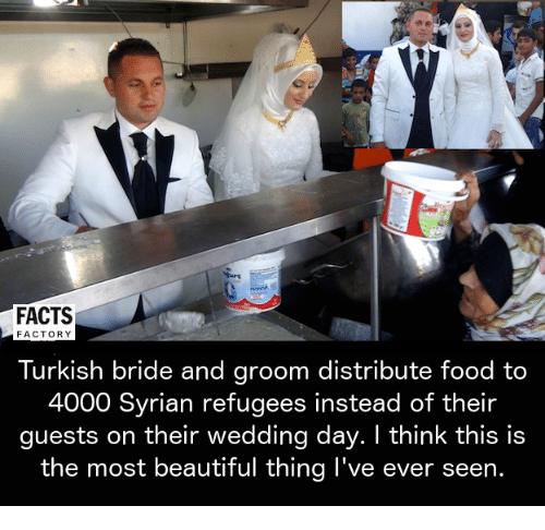 the most beautiful thing ive ever: FACTS  FACTORY  Turkish bride and groom distribute food to  4000 Syrian refugees instead of their  guests on their wedding day. I think this is  the most beautiful thing I've ever seen.