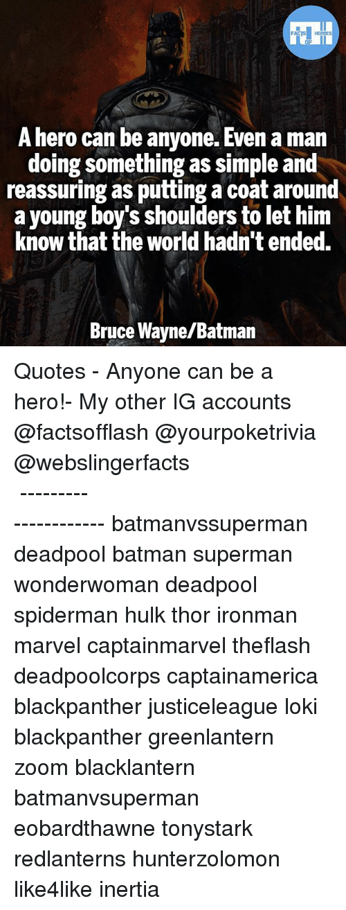 inertia: FACTS HERDES  A hero can be anyone. Even a man  doing something as simple and  reassuring as putting a coat around  a young boy's shoulders to let him  know that the world hadn't ended.  Bruce Wayne/Batman ▲Quotes▲ - Anyone can be a hero!- My other IG accounts @factsofflash @yourpoketrivia @webslingerfacts ⠀⠀⠀⠀⠀⠀⠀⠀⠀⠀⠀⠀⠀⠀⠀⠀⠀⠀⠀⠀⠀⠀⠀⠀⠀⠀⠀⠀⠀⠀⠀⠀⠀⠀⠀⠀ ⠀⠀--------------------- batmanvssuperman deadpool batman superman wonderwoman deadpool spiderman hulk thor ironman marvel captainmarvel theflash deadpoolcorps captainamerica blackpanther justiceleague loki blackpanther greenlantern zoom blacklantern batmanvsuperman eobardthawne tonystark redlanterns hunterzolomon like4like inertia