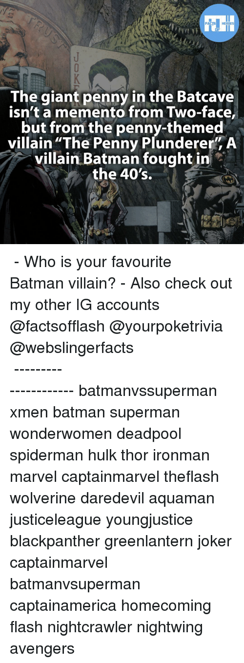 """Nightcrawler: FACTS HEROES  The giant penny in the Batcave  isn't a memento from Two-face,  but from the penny-themed  villain """"The Penny Plunderer"""" A  villain Batman fought in  the 40's. ▲▲ - Who is your favourite Batman villain? - Also check out my other IG accounts @factsofflash @yourpoketrivia @webslingerfacts ⠀⠀⠀⠀⠀⠀⠀⠀⠀⠀⠀⠀⠀⠀⠀⠀⠀⠀⠀⠀⠀⠀⠀⠀⠀⠀⠀⠀⠀⠀⠀⠀⠀⠀⠀⠀ ⠀⠀--------------------- batmanvssuperman xmen batman superman wonderwomen deadpool spiderman hulk thor ironman marvel captainmarvel theflash wolverine daredevil aquaman justiceleague youngjustice blackpanther greenlantern joker captainmarvel batmanvsuperman captainamerica homecoming flash nightcrawler nightwing avengers"""