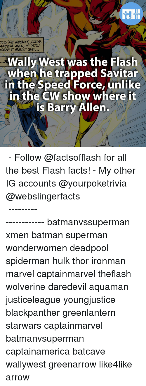 Unlik: FACTS HEROES  YOURE RIGHT IRIS.  AFTER ALL, You  CAN'T BEAT EM...  Wally West was the Flash  when he trapped Savitar  in the Speed Force, unlike  in the CW show where it  is Barry Allen. ▲▲ - Follow @factsofflash for all the best Flash facts! - My other IG accounts @yourpoketrivia @webslingerfacts ⠀⠀⠀⠀⠀⠀⠀⠀⠀⠀⠀⠀⠀⠀⠀⠀⠀⠀⠀⠀⠀⠀⠀⠀⠀⠀⠀⠀⠀⠀⠀⠀⠀⠀⠀⠀ ⠀⠀--------------------- batmanvssuperman xmen batman superman wonderwomen deadpool spiderman hulk thor ironman marvel captainmarvel theflash wolverine daredevil aquaman justiceleague youngjustice blackpanther greenlantern starwars captainmarvel batmanvsuperman captainamerica batcave wallywest greenarrow like4like arrow