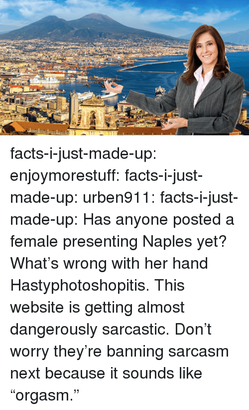 "Dangerously: facts-i-just-made-up: enjoymorestuff:  facts-i-just-made-up:  urben911:  facts-i-just-made-up:  Has anyone posted a female presenting Naples yet?  What's wrong with her hand  Hastyphotoshopitis.  This website is getting almost dangerously sarcastic.  Don't worry they're banning sarcasm next because it sounds like ""orgasm."""