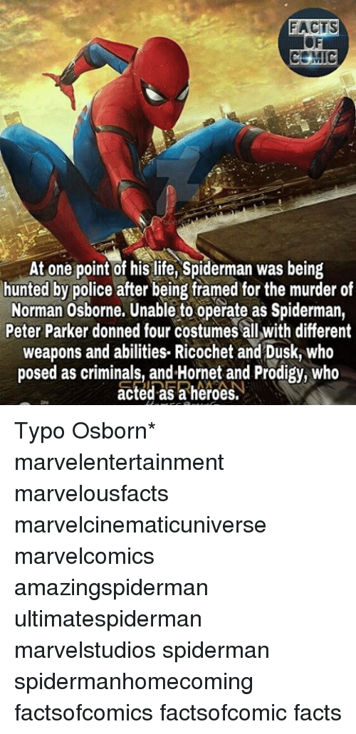 normans: FACTS  MIC  At one point of his life, Spiderman was being  hunted by police after being framed for the murder of  Norman Osborne. Unable to operate as Spiderman,  Peter Parker donned four costumes all with different  weapons and abilities. Ricochet and Dusk, who  posed as criminals, and Hornet and Prodigy, Who  acted as a heroes. Typo Osborn* marvelentertainment marvelousfacts marvelcinematicuniverse marvelcomics amazingspiderman ultimatespiderman marvelstudios spiderman spidermanhomecoming factsofcomics factsofcomic facts
