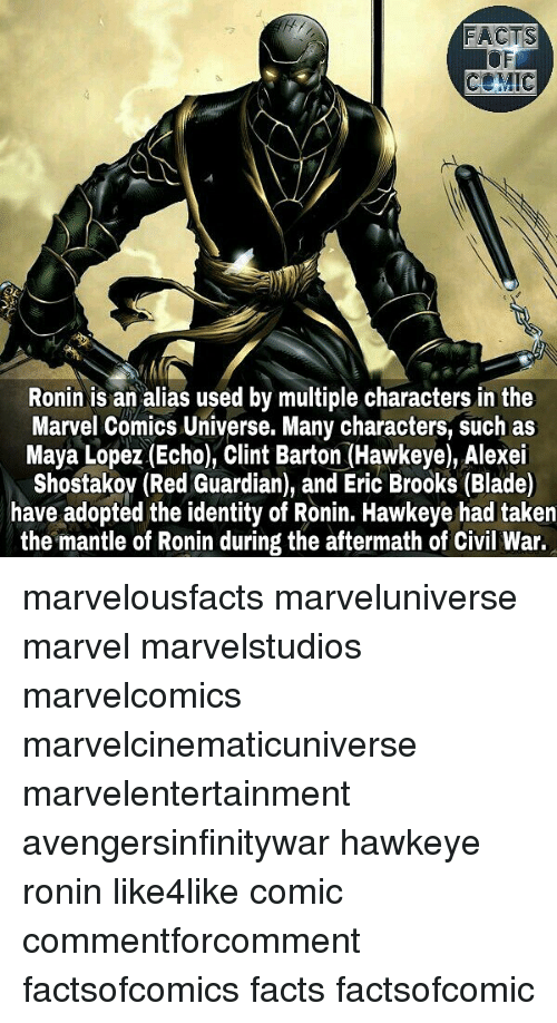 Bladee: FACTS  OF  COMIC  Ronin is an alias used by multiple characters in the  Marvel Comics Universe. Many characters, such as  Maya Lopez (Echo), Clint Barton (Hawkeye), Alexei  Shostakov (Red Guardian), and Eric Brooks (Blade)  have adopted the identity of Ronin. Hawkeye had taken  the mantle of Ronin during the aftermath of Civil War. marvelousfacts marveluniverse marvel marvelstudios marvelcomics marvelcinematicuniverse marvelentertainment avengersinfinitywar hawkeye ronin like4like comic commentforcomment factsofcomics facts factsofcomic