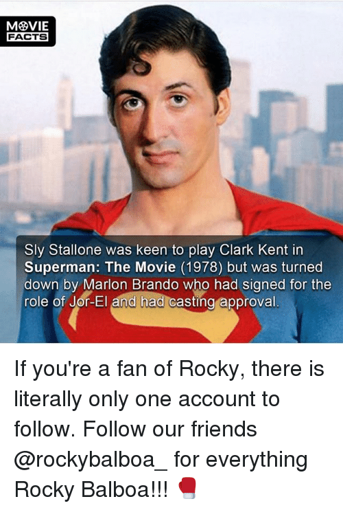 Clarked: FACTS  Sly Stallone was keen to play Clark Kent in  Superman: The Movie (1978) but was turned  down by Marion Brando who had signed for the  role of Jor-El and had casting  approval If you're a fan of Rocky, there is literally only one account to follow. Follow our friends @rockybalboa_ for everything Rocky Balboa!!! 🥊