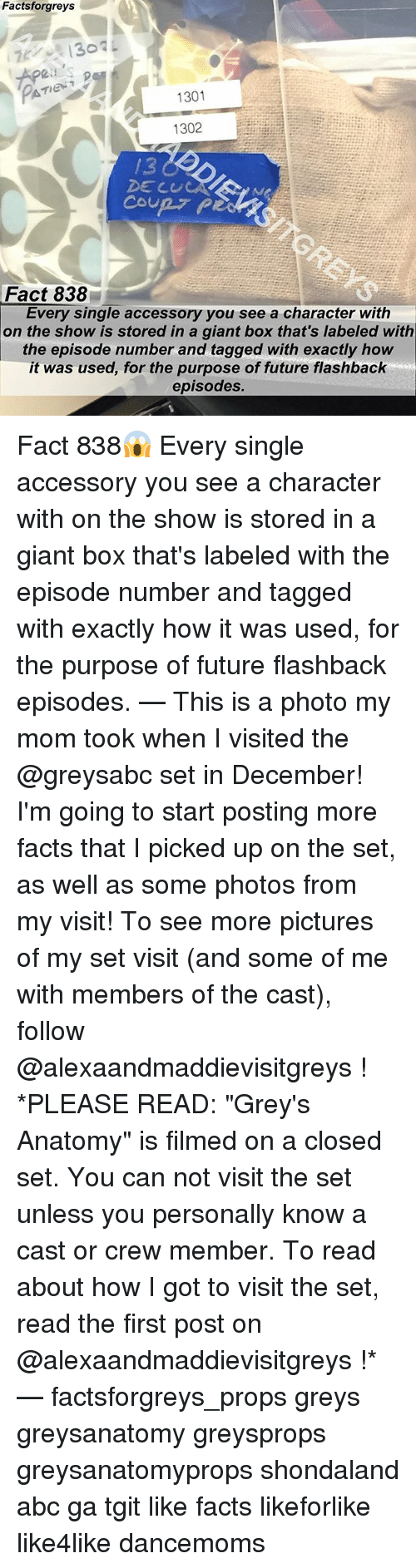 """Cul: Factsforgreys  Apeis  1301  1302  /3  DE CUL  Fact 838  Every single accessory you see a character with  on the show is stored in a giant box that's labeled with  the episode number and tagged with exactly how  it was used, for the purpose of future flashback  episodes. Fact 838😱 Every single accessory you see a character with on the show is stored in a giant box that's labeled with the episode number and tagged with exactly how it was used, for the purpose of future flashback episodes. — This is a photo my mom took when I visited the @greysabc set in December! I'm going to start posting more facts that I picked up on the set, as well as some photos from my visit! To see more pictures of my set visit (and some of me with members of the cast), follow @alexaandmaddievisitgreys ! *PLEASE READ: """"Grey's Anatomy"""" is filmed on a closed set. You can not visit the set unless you personally know a cast or crew member. To read about how I got to visit the set, read the first post on @alexaandmaddievisitgreys !* — factsforgreys_props greys greysanatomy greysprops greysanatomyprops shondaland abc ga tgit like facts likeforlike like4like dancemoms"""