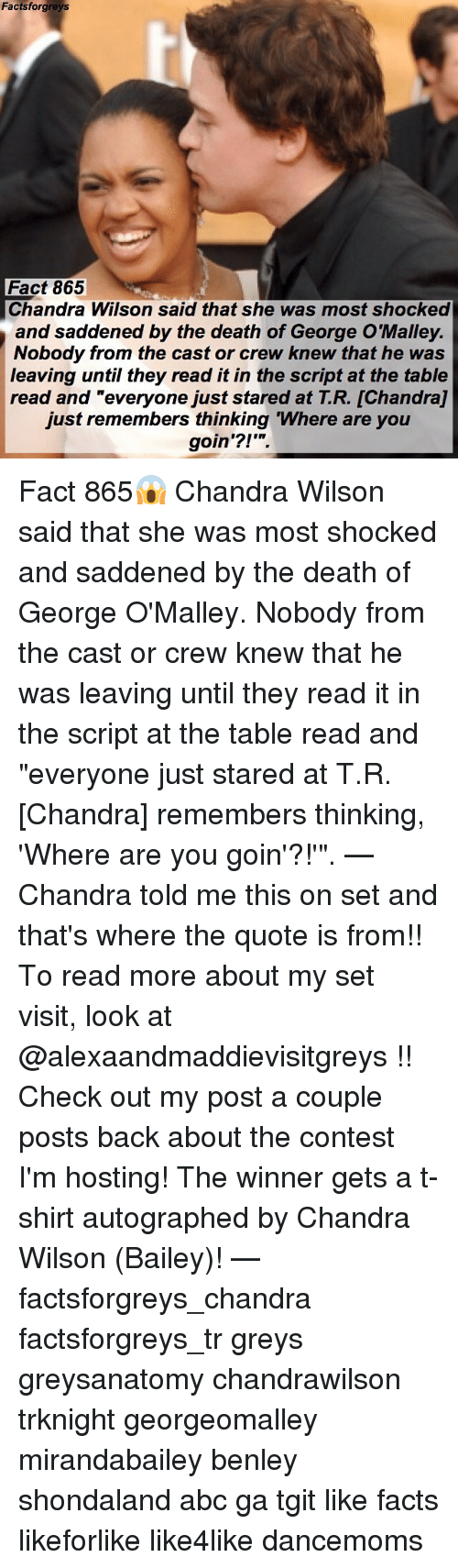 """autographed: Factsforgreys  Fact 865  Chandra Wilson said that she was most shocked  and saddened by the death of George O'Malley.  Nobody from the cast or crew knew that he was  leaving until they read it in the script at the table  read and """"everyone just stared at T.R. [Chandra]  just remembers thinking Where are you  goin'?!' Fact 865😱 Chandra Wilson said that she was most shocked and saddened by the death of George O'Malley. Nobody from the cast or crew knew that he was leaving until they read it in the script at the table read and """"everyone just stared at T.R. [Chandra] remembers thinking, 'Where are you goin'?!'"""". — Chandra told me this on set and that's where the quote is from!! To read more about my set visit, look at @alexaandmaddievisitgreys !! Check out my post a couple posts back about the contest I'm hosting! The winner gets a t-shirt autographed by Chandra Wilson (Bailey)! — factsforgreys_chandra factsforgreys_tr greys greysanatomy chandrawilson trknight georgeomalley mirandabailey benley shondaland abc ga tgit like facts likeforlike like4like dancemoms"""