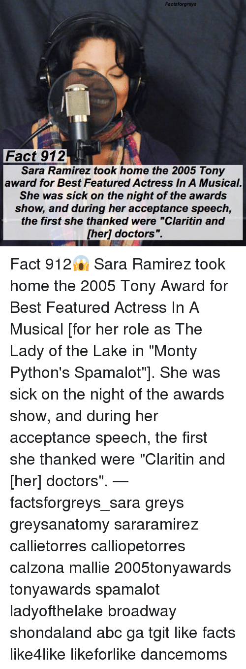 """acceptance speech: Factsforgreys  Fact 912  Sara Ramirez took home the 2005 Tony  award for Best Featured Actress In A Musical.  She was sick on the night of the awards  show, and during her acceptance speech,  the first she thanked were """"Claritin and  [her] doctors"""".  1 Fact 912😱 Sara Ramirez took home the 2005 Tony Award for Best Featured Actress In A Musical [for her role as The Lady of the Lake in """"Monty Python's Spamalot""""]. She was sick on the night of the awards show, and during her acceptance speech, the first she thanked were """"Claritin and [her] doctors"""". — factsforgreys_sara greys greysanatomy sararamirez callietorres calliopetorres calzona mallie 2005tonyawards tonyawards spamalot ladyofthelake broadway shondaland abc ga tgit like facts like4like likeforlike dancemoms"""