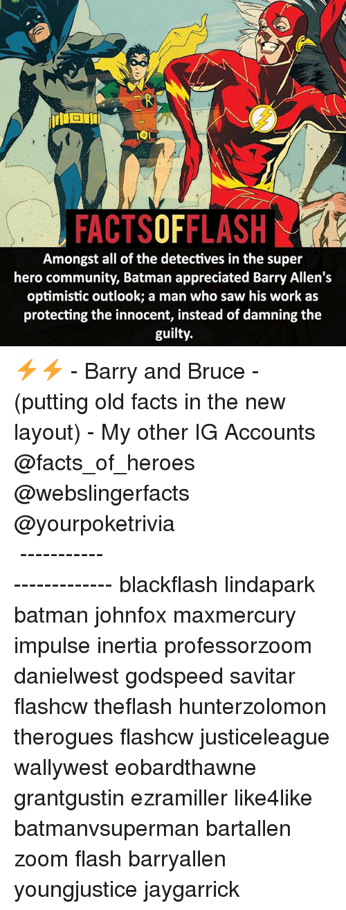 inertia: FACTSOFFLASH  Amongst all of the detectives in the super  hero community, Batman appreciated Barry Allen's  optimistic outlook; a man who saw his work as  protecting the innocent, instead of damning the  guilty. ⚡️⚡️ - Barry and Bruce - (putting old facts in the new layout) - My other IG Accounts @facts_of_heroes @webslingerfacts @yourpoketrivia ⠀⠀⠀⠀⠀⠀⠀⠀⠀⠀⠀⠀⠀⠀⠀⠀⠀⠀⠀⠀⠀⠀⠀⠀⠀⠀⠀⠀⠀⠀⠀⠀⠀⠀ ⠀⠀------------------------ blackflash lindapark batman johnfox maxmercury impulse inertia professorzoom danielwest godspeed savitar flashcw theflash hunterzolomon therogues flashcw justiceleague wallywest eobardthawne grantgustin ezramiller like4like batmanvsuperman bartallen zoom flash barryallen youngjustice jaygarrick