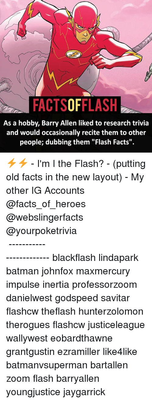 "inertia: FACTSOFFLASH  As a hobby, Barry Allen liked to research trivia  and would occasionally recite them to other  people; dubbing them ""Flash Facts"". ⚡️⚡️ - I'm I the Flash? - (putting old facts in the new layout) - My other IG Accounts @facts_of_heroes @webslingerfacts @yourpoketrivia ⠀⠀⠀⠀⠀⠀⠀⠀⠀⠀⠀⠀⠀⠀⠀⠀⠀⠀⠀⠀⠀⠀⠀⠀⠀⠀⠀⠀⠀⠀⠀⠀⠀⠀ ⠀⠀------------------------ blackflash lindapark batman johnfox maxmercury impulse inertia professorzoom danielwest godspeed savitar flashcw theflash hunterzolomon therogues flashcw justiceleague wallywest eobardthawne grantgustin ezramiller like4like batmanvsuperman bartallen zoom flash barryallen youngjustice jaygarrick"
