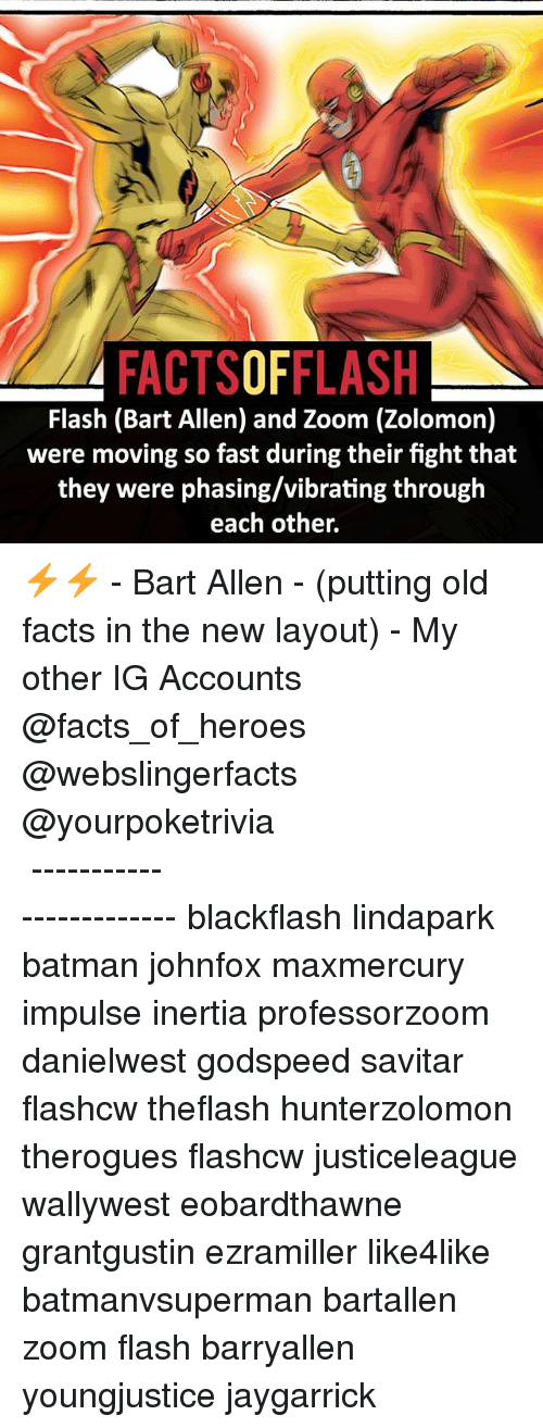 inertia: FACTSOFFLASH  Flash (Bart Allen) and Zoom (Zolomon)  were moving so fast during their fight that  they were phasing/vibrating through  each other. ⚡️⚡️ - Bart Allen - (putting old facts in the new layout) - My other IG Accounts @facts_of_heroes @webslingerfacts @yourpoketrivia ⠀⠀⠀⠀⠀⠀⠀⠀⠀⠀⠀⠀⠀⠀⠀⠀⠀⠀⠀⠀⠀⠀⠀⠀⠀⠀⠀⠀⠀⠀⠀⠀⠀⠀ ⠀⠀------------------------ blackflash lindapark batman johnfox maxmercury impulse inertia professorzoom danielwest godspeed savitar flashcw theflash hunterzolomon therogues flashcw justiceleague wallywest eobardthawne grantgustin ezramiller like4like batmanvsuperman bartallen zoom flash barryallen youngjustice jaygarrick