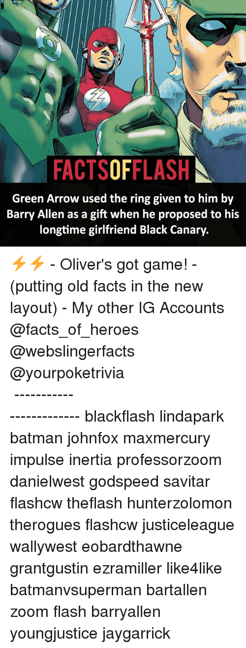 inertia: FACTSOFFLASH  Green Arrow e when he proposed to h  Barry Allen as a gift when he proposed to his  longtime girlfriend Black Canary.  Green Arrow used the ring given to him by ⚡️⚡️ - Oliver's got game! - (putting old facts in the new layout) - My other IG Accounts @facts_of_heroes @webslingerfacts @yourpoketrivia ⠀⠀⠀⠀⠀⠀⠀⠀⠀⠀⠀⠀⠀⠀⠀⠀⠀⠀⠀⠀⠀⠀⠀⠀⠀⠀⠀⠀⠀⠀⠀⠀⠀⠀ ⠀⠀------------------------ blackflash lindapark batman johnfox maxmercury impulse inertia professorzoom danielwest godspeed savitar flashcw theflash hunterzolomon therogues flashcw justiceleague wallywest eobardthawne grantgustin ezramiller like4like batmanvsuperman bartallen zoom flash barryallen youngjustice jaygarrick