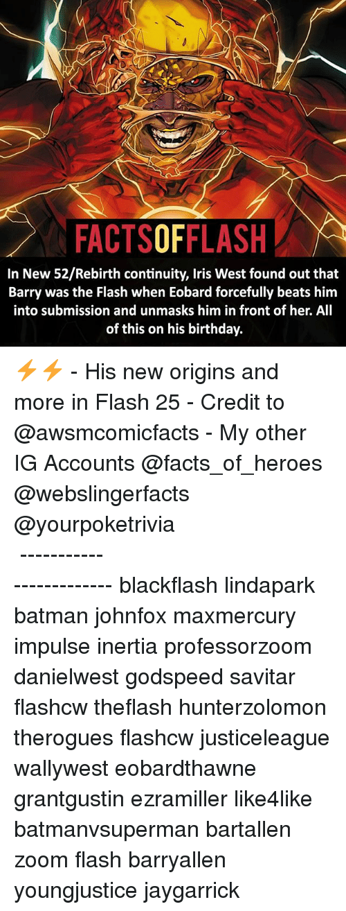 inertia: FACTSOFFLASH  In New 52/Rebirth continuity, Iris West found out that  Barry was the Flash when Eobard forcefully beats him  into submission and unmasks him in front of her. All  of this on his birthday. ⚡️⚡️ - His new origins and more in Flash 25 - Credit to @awsmcomicfacts - My other IG Accounts @facts_of_heroes @webslingerfacts @yourpoketrivia ⠀⠀⠀⠀⠀⠀⠀⠀⠀⠀⠀⠀⠀⠀⠀⠀⠀⠀⠀⠀⠀⠀⠀⠀⠀⠀⠀⠀⠀⠀⠀⠀⠀⠀ ⠀⠀------------------------ blackflash lindapark batman johnfox maxmercury impulse inertia professorzoom danielwest godspeed savitar flashcw theflash hunterzolomon therogues flashcw justiceleague wallywest eobardthawne grantgustin ezramiller like4like batmanvsuperman bartallen zoom flash barryallen youngjustice jaygarrick
