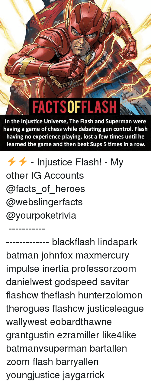 inertia: FACTSOFFLASH  In the Injustice Universe, The Flash and Superman were  having a game of chess while debating gun control. Flash  having no experience playing, lost a few times until he  learned the game and then beat Sups 5 times in a row. ⚡️⚡️ - Injustice Flash! - My other IG Accounts @facts_of_heroes @webslingerfacts @yourpoketrivia ⠀⠀⠀⠀⠀⠀⠀⠀⠀⠀⠀⠀⠀⠀⠀⠀⠀⠀⠀⠀⠀⠀⠀⠀⠀⠀⠀⠀⠀⠀⠀⠀⠀⠀ ⠀⠀------------------------ blackflash lindapark batman johnfox maxmercury impulse inertia professorzoom danielwest godspeed savitar flashcw theflash hunterzolomon therogues flashcw justiceleague wallywest eobardthawne grantgustin ezramiller like4like batmanvsuperman bartallen zoom flash barryallen youngjustice jaygarrick