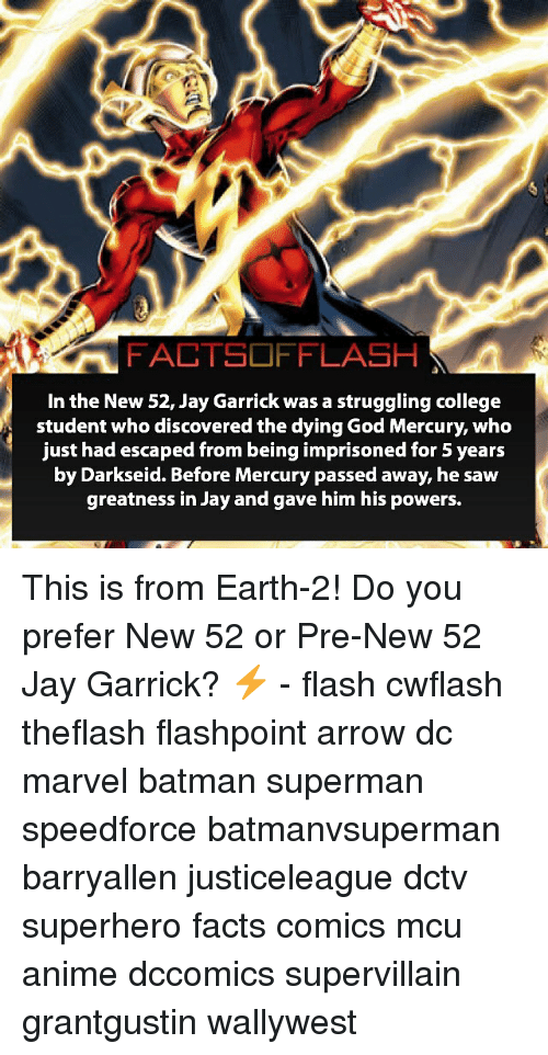 Earth 2: FACTSOFFLASH  In the New 52, Jay Garrick was a struggling college  student who discovered the dying God Mercury, who  just had escaped from being imprisoned for 5 years  by Darkseid. Before Mercury passed away, he saw  greatness in Jay and gave him his powers. This is from Earth-2! Do you prefer New 52 or Pre-New 52 Jay Garrick? ⚡️ - flash cwflash theflash flashpoint arrow dc marvel batman superman speedforce batmanvsuperman barryallen justiceleague dctv superhero facts comics mcu anime dccomics supervillain grantgustin wallywest