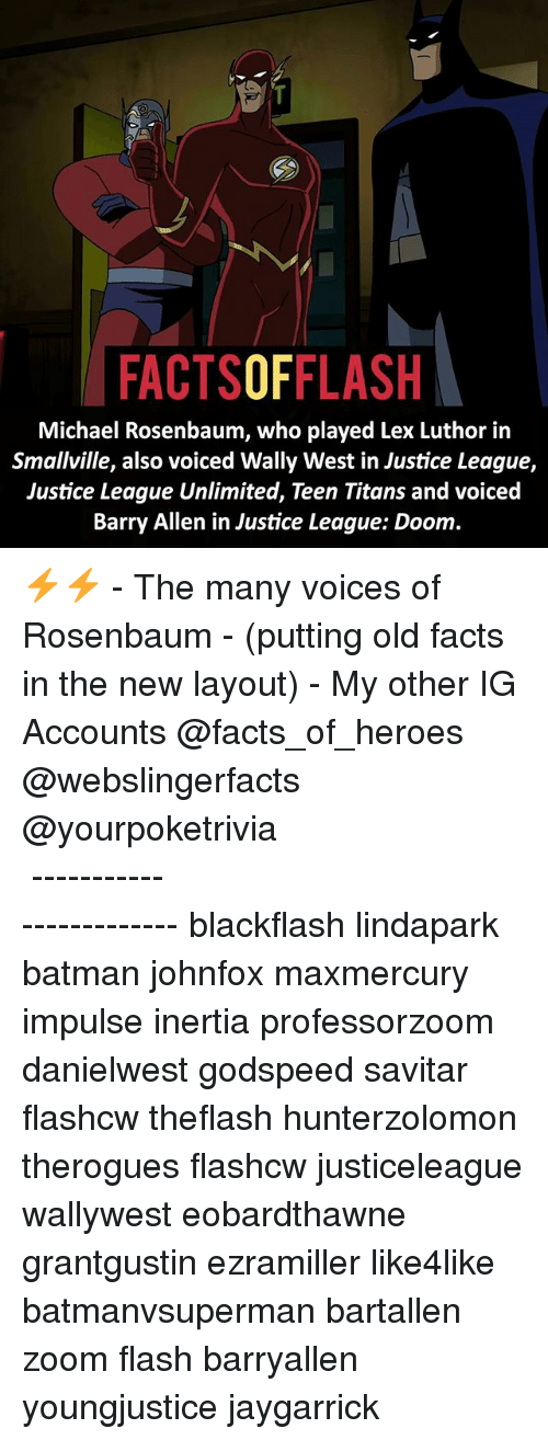 inertia: FACTSOFFLASH  Michael Rosenbaum, who played Lex Luthor in  Smallville, also voiced Wally West in Justice League,  Justice League Unlimited, Teen Titans and voiced  Barry Allen in Justice League: Doom. ⚡️⚡️ - The many voices of Rosenbaum - (putting old facts in the new layout) - My other IG Accounts @facts_of_heroes @webslingerfacts @yourpoketrivia ⠀⠀⠀⠀⠀⠀⠀⠀⠀⠀⠀⠀⠀⠀⠀⠀⠀⠀⠀⠀⠀⠀⠀⠀⠀⠀⠀⠀⠀⠀⠀⠀⠀⠀ ⠀⠀------------------------ blackflash lindapark batman johnfox maxmercury impulse inertia professorzoom danielwest godspeed savitar flashcw theflash hunterzolomon therogues flashcw justiceleague wallywest eobardthawne grantgustin ezramiller like4like batmanvsuperman bartallen zoom flash barryallen youngjustice jaygarrick