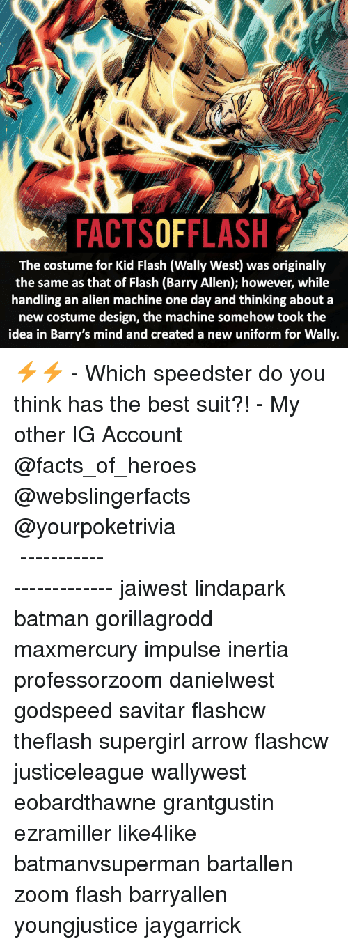creat a: FACTSOFFLASH  The costume for Kid Flash (Wally West) was originally  the same as that of Flash (Barry Allen); however, while  handling an alien machine one day and thinking about a  new costume design, the machine somehow took the  idea in Barry's mind and created a new uniform for Wally. ⚡️⚡️ - Which speedster do you think has the best suit?! - My other IG Account @facts_of_heroes @webslingerfacts @yourpoketrivia ⠀⠀⠀⠀⠀⠀⠀⠀⠀⠀⠀⠀⠀⠀⠀⠀⠀⠀⠀⠀⠀⠀⠀⠀⠀⠀⠀⠀⠀⠀⠀⠀⠀⠀ ⠀⠀------------------------ jaiwest lindapark batman gorillagrodd maxmercury impulse inertia professorzoom danielwest godspeed savitar flashcw theflash supergirl arrow flashcw justiceleague wallywest eobardthawne grantgustin ezramiller like4like batmanvsuperman bartallen zoom flash barryallen youngjustice jaygarrick