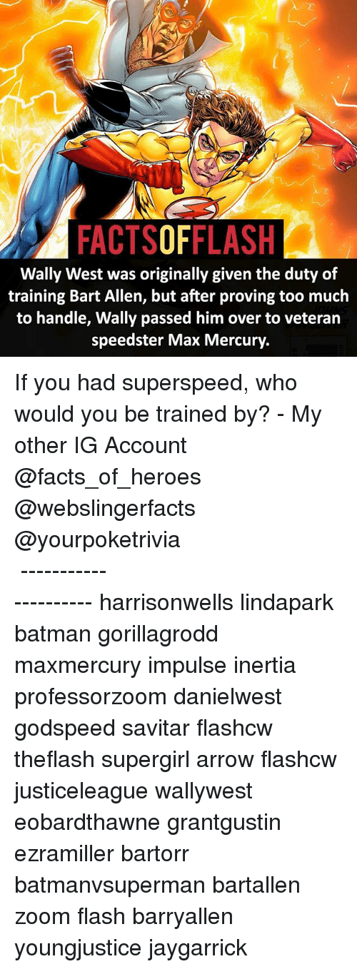 inertia: FACTSOFFLASH  Wally West was originally given the duty of  training Bart Allen, but after proving too much  to handle, Wally passed him over to veteran  speedster Max Mercury. If you had superspeed, who would you be trained by? - My other IG Account @facts_of_heroes @webslingerfacts @yourpoketrivia ⠀⠀⠀⠀⠀⠀⠀⠀⠀⠀⠀⠀⠀⠀⠀⠀⠀⠀⠀⠀⠀⠀⠀⠀⠀⠀⠀⠀⠀⠀⠀⠀⠀⠀ ⠀⠀--------------------- harrisonwells lindapark batman gorillagrodd maxmercury impulse inertia professorzoom danielwest godspeed savitar flashcw theflash supergirl arrow flashcw justiceleague wallywest eobardthawne grantgustin ezramiller bartorr batmanvsuperman bartallen zoom flash barryallen youngjustice jaygarrick