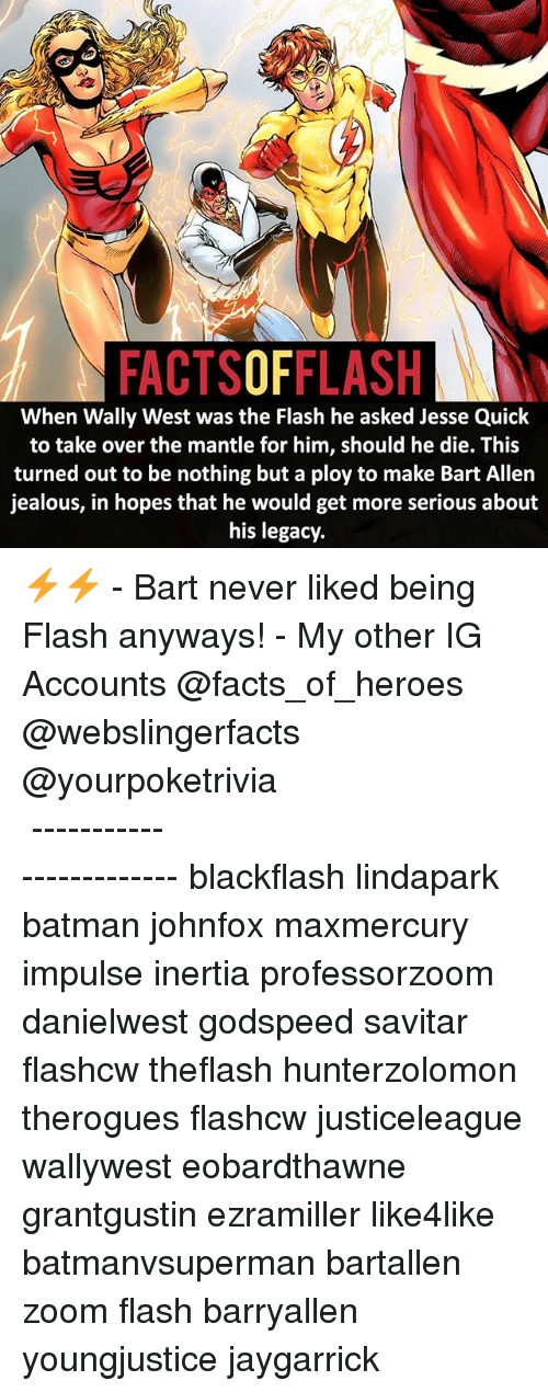 inertia: FACTSOFFLASH  When Wally West was the Flash he asked Jesse Quick  to take over the mantle for him, should he die. This  turned out to be nothing but a ploy to make Bart Allen  jealous, in hopes that he would get more serious about  his legacy ⚡️⚡️ - Bart never liked being Flash anyways! - My other IG Accounts @facts_of_heroes @webslingerfacts @yourpoketrivia ⠀⠀⠀⠀⠀⠀⠀⠀⠀⠀⠀⠀⠀⠀⠀⠀⠀⠀⠀⠀⠀⠀⠀⠀⠀⠀⠀⠀⠀⠀⠀⠀⠀⠀ ⠀⠀------------------------ blackflash lindapark batman johnfox maxmercury impulse inertia professorzoom danielwest godspeed savitar flashcw theflash hunterzolomon therogues flashcw justiceleague wallywest eobardthawne grantgustin ezramiller like4like batmanvsuperman bartallen zoom flash barryallen youngjustice jaygarrick
