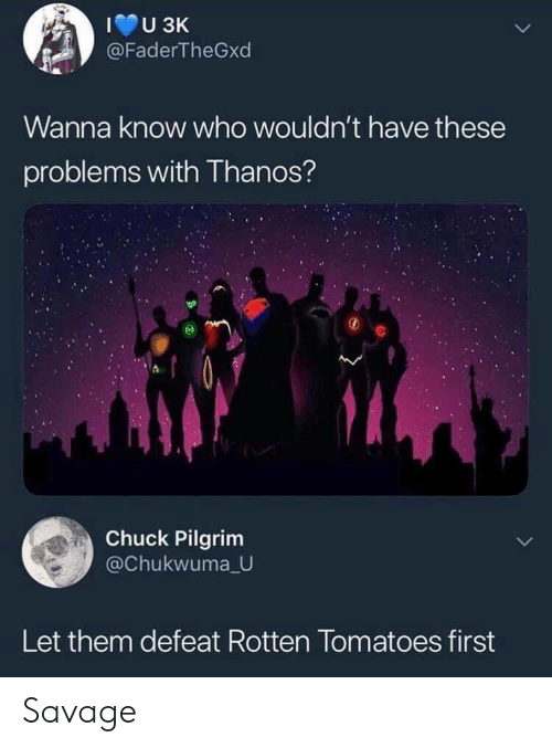 rotten: @FaderTheGxd  Wanna know who wouldn't have these  problems with Thanos?  Chuck Pilgrim  @Chukwuma U  Let them defeat Rotten Tomatoes first Savage