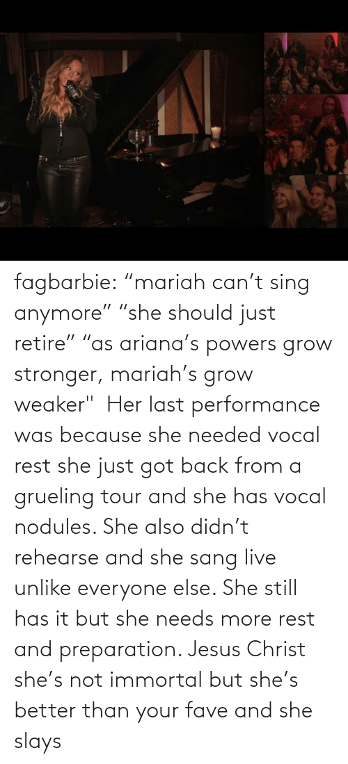 "Her Last: fagbarbie:  ""mariah can't sing anymore"" ""she should just retire"" ""as ariana's powers grow stronger, mariah's grow weaker""     Her last performance was because she needed vocal rest she just got back from a grueling tour and she has vocal nodules. She also didn't rehearse and she sang live unlike everyone else. She still has it but she needs more rest and preparation. Jesus Christ she's not immortal but she's better than your fave and she slays"