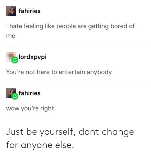 entertain: fahiries  I hate feeling like people are getting bored of  me  lordxpvpi  You're not here to entertain anybody  fahiries  wow you're right Just be yourself, dont change for anyone else.