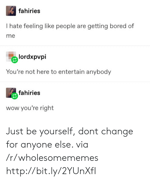entertain: fahiries  I hate feeling like people are getting bored of  me  lordxpvpi  You're not here to entertain anybody  fahiries  wow you're right Just be yourself, dont change for anyone else. via /r/wholesomememes http://bit.ly/2YUnXfI