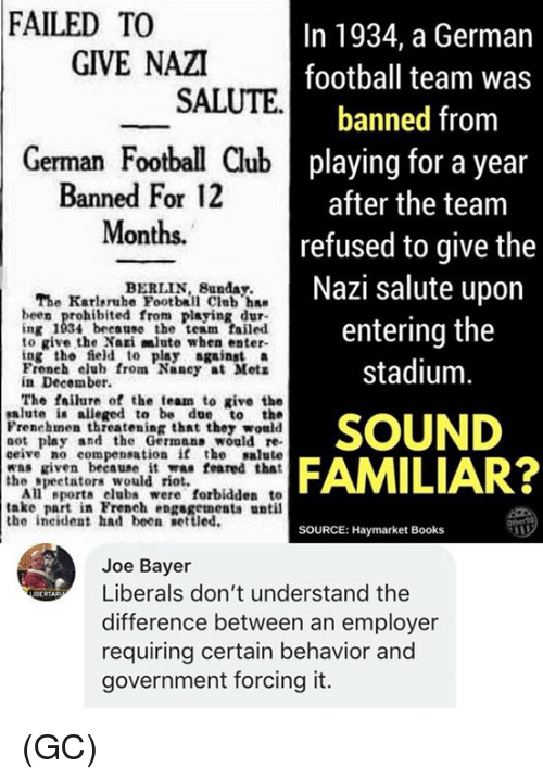 oot: FAILED TO  In 1934, a German  football team was  banned from  playing for a year  after the team  refused to give the  Nazi salute upon  entering the  stadium  GIVE NAZI  SALUTE  German Football Club  Banned For 12  Months.  BERLIN, Bunday.  The Karleruhe Football Club ha  been prohibited from playing dur  ing 1934 because the team failed  to give the Nari mluto when enter-  ing the field to play gainst a  Froneh elub from Nancy at Mets  in December.  The failure of the team to give the  salute i alleged to be due to the  Frenehmen threatening that they would  oot play and the Germnns would re  ceive no compensation if the salute  was riven beeause it was feared that  SOUND  FAMILIAR?  the speetatora would rio  All eport club were forbidden to  take part in French engsgementa until  the ineident had been etted.  SOURCE: Haymarket Books  Joe Bayer  Liberals don't understand the  difference between an employer  requiring certain behavior and  government forcing it.  ecRTAR (GC)
