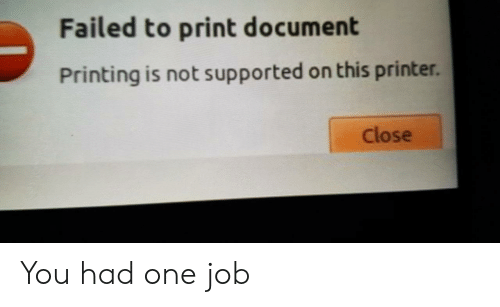 Printing: Failed to print document  Printing is not supported on this printer.  Close You had one job