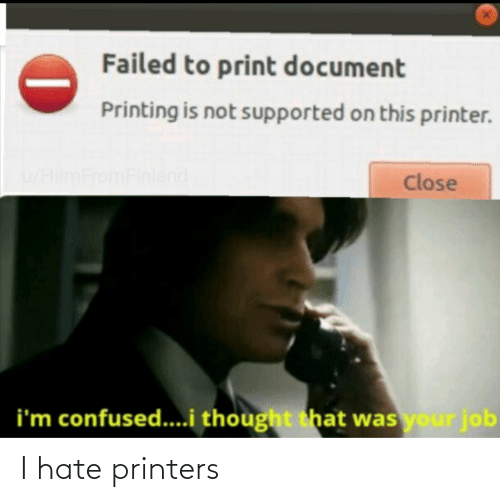 confused: Failed to print document  Printing is not supported on this printer.  u/HilmFromFinland  Close  i'm confused...i thought that was your job I hate printers