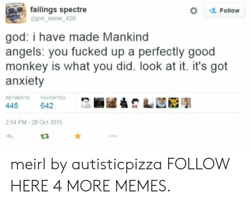 spectre: failings spectre  @jon_snow_420  Follow  god: i have made Mankind  angels: you fucked up a perfectly good  monkey is what you did. look at it. it's got  anxiety  RETWEETS  FAVORITES  642  445  2:54 PM-28 Oct 2015 meirl by autisticpizza FOLLOW HERE 4 MORE MEMES.