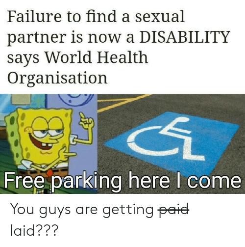 parking: Failure to find a sexual  partner is now a DISABILITY  says World Health  Organisation  Free parking here I come You guys are getting p̶a̶i̶d̶ laid???