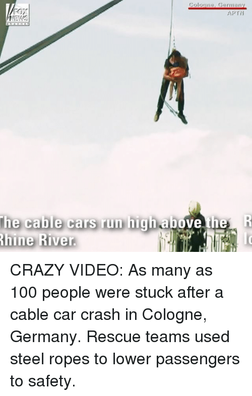 Car Crashing: Fair  NEWS  Coloune, Germany  APTN  the cable cars run highabe  hine River.  e th CRAZY VIDEO: As many as 100 people were stuck after a cable car crash in Cologne, Germany. Rescue teams used steel ropes to lower passengers to safety.