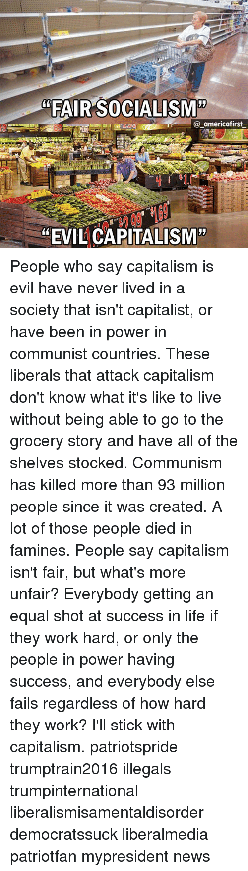 """Life, Memes, and News: """"FAIR SOCIALISM'""""  @_americafirst  """"EVIL CAPITALISM"""" People who say capitalism is evil have never lived in a society that isn't capitalist, or have been in power in communist countries. These liberals that attack capitalism don't know what it's like to live without being able to go to the grocery story and have all of the shelves stocked. Communism has killed more than 93 million people since it was created. A lot of those people died in famines. People say capitalism isn't fair, but what's more unfair? Everybody getting an equal shot at success in life if they work hard, or only the people in power having success, and everybody else fails regardless of how hard they work? I'll stick with capitalism. patriotspride trumptrain2016 illegals trumpinternational liberalismisamentaldisorder democratssuck liberalmedia patriotfan mypresident news"""