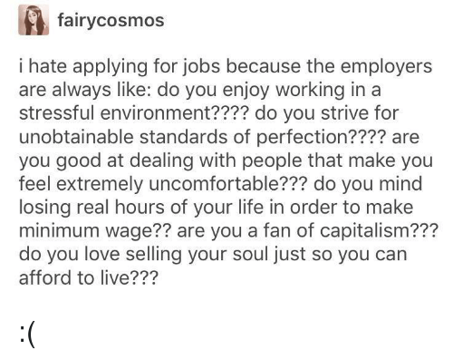 strive: fairycosmos  i hate applying for jobs because the employer:s  are always like: do you enjoy working in a  stressful environment???? do you strive for  unobtainable standards of perfection???? are  you good at dealing with people that make you  feel extremely uncomfortable??? do you mind  losing real hours of your life in order to make  minimum wage?? are you a fan of capitalism???  do you love selling your soul just so you can  afford to live??? :(