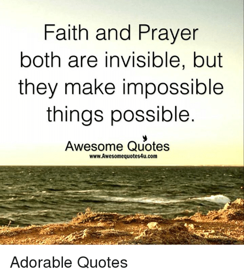 Faith And Prayer Both Are Invisible But They Make Impossible Things