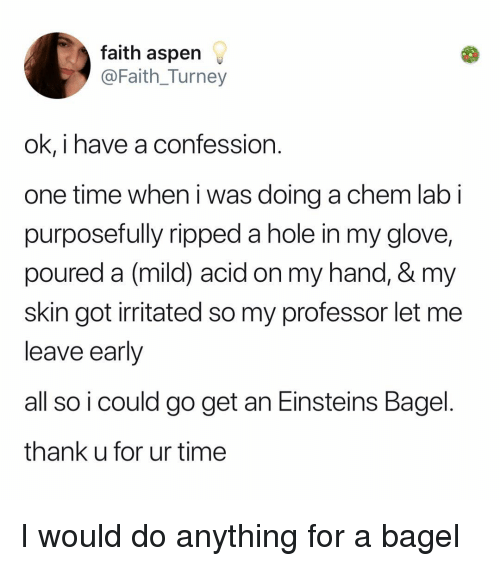 Memes, Aspen, and Time: faith aspen  @Faith_Turney  ok, i have a confession  one time when i was doing a chem lab i  purposefully ripped a hole in my glove,  poured a (mild) acid on my hand, & my  skin got irritated so my professor let me  leave early  all so i could go get an Einsteins Bagel  thank u for ur time I would do anything for a bagel