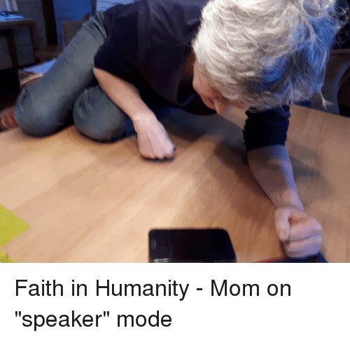 """Faith In Humanity: Faith in Humanity - Mom on """"speaker"""" mode"""