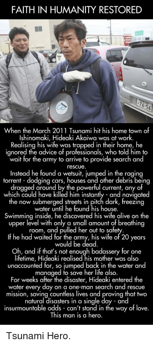 faith in humanity restored: FAITH IN HUMANITY RESTORED  76.56  When the March 2011 Tsunami hit his home town of  Ishinomaki, Hideaki Akaiwa was at work.  Realising his wife was trapped in their home, he  ignored the advice of professionals, who told him to  wait for the army to arrive to provide search and  rescue  Instead he found a wetsuit, iumped in the ragina  torrent dodaina cars, houses and other debris being  dragged around by the powerful current, any of  which could have killed him instantly and navigated  he now submerged streets in pifch dark, freezin  water until he found his house.  Swimming inside, he discovered his wife alive on the  upper level with only a small amount of breathing  room, and pulled her out to safe  If he had waited for the army, his wife of 20 years  would be dead  Oh, and if thats not enough badassery for one  lifetime, Hideaki realised his mother was also  unaccounted for, so jumped back in the water and  managed to save her life also  For weeks after the disaster, Hideaki entered the  water every day on a one-man search and rescue  mission, saving countless lives and proving that two  natural disasters in a single day and  insurmountable odds can't stand in the way of love.  This man is a hero. <p>Tsunami Hero.</p>