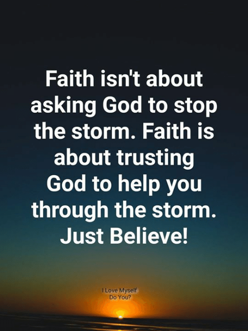 God, Love, and Memes: Faith isn't about  asking God to stop  the storm. Faith is  about trusting  God to help you  through the storm.  Just Believe!  I Love Myself  Do You?